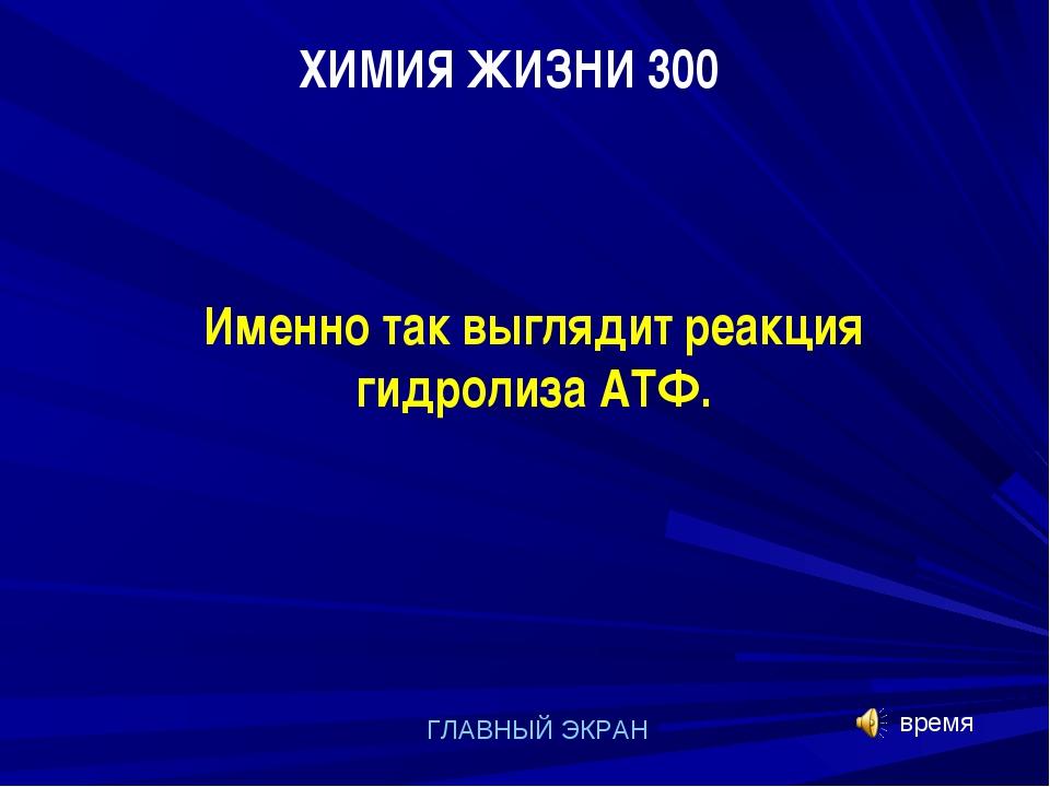 ХИМИЯ ЖИЗНИ 300 ГЛАВНЫЙ ЭКРАН Именно так выглядит реакция гидролиза АТФ. время