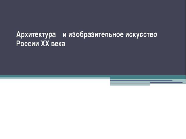 Архитектура и изобразительное искусство России XX века