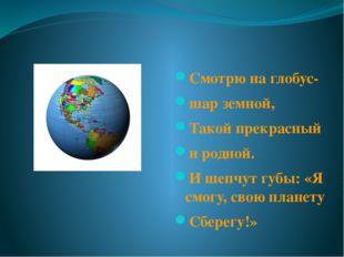 Смотрю на глобус- шар земной, Такой прекрасный и родной. И шепчут губы: «Я с