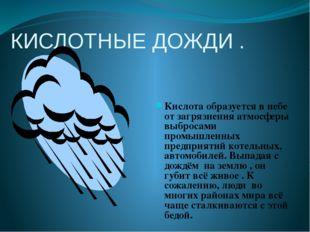КИСЛОТНЫЕ ДОЖДИ . Кислота образуется в небе от загрязнения атмосферы выбросам