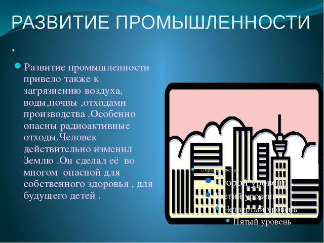 РАЗВИТИЕ ПРОМЫШЛЕННОСТИ . Развитие промышленности привело также к загрязнению...