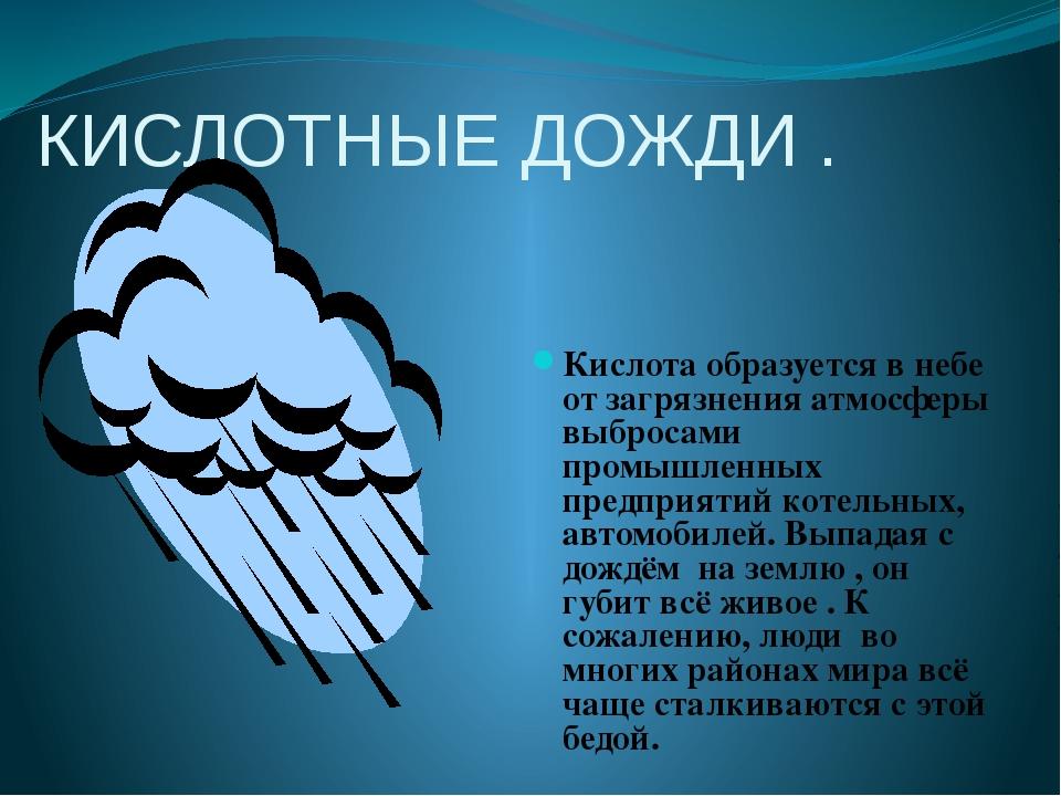 КИСЛОТНЫЕ ДОЖДИ . Кислота образуется в небе от загрязнения атмосферы выбросам...