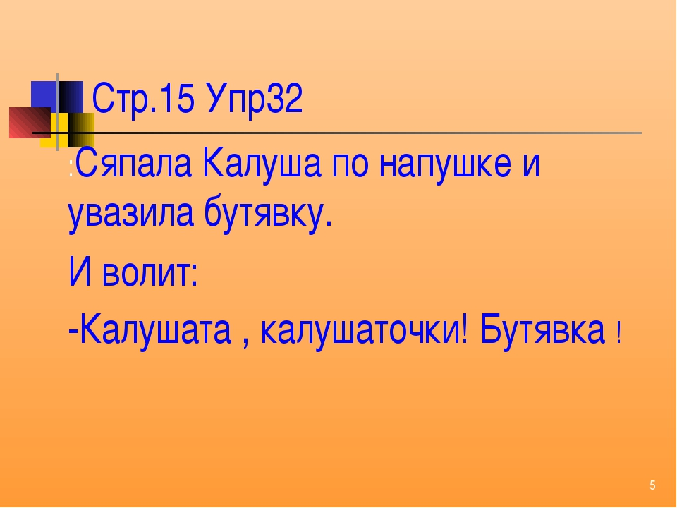 Стр.15 Упр32 :Сяпала Калуша по напушке и увазила бутявку. И волит: -Калушата...