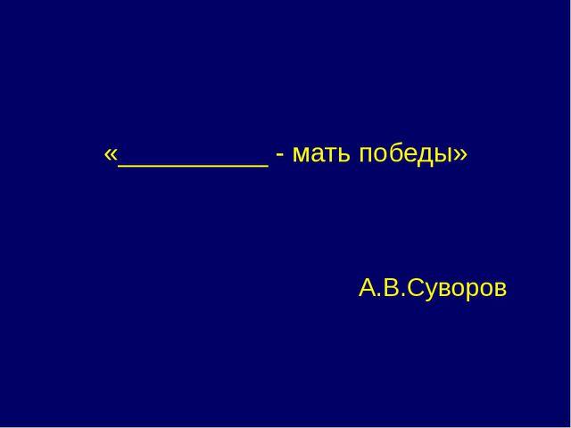 «__________ - мать победы» А.В.Суворов