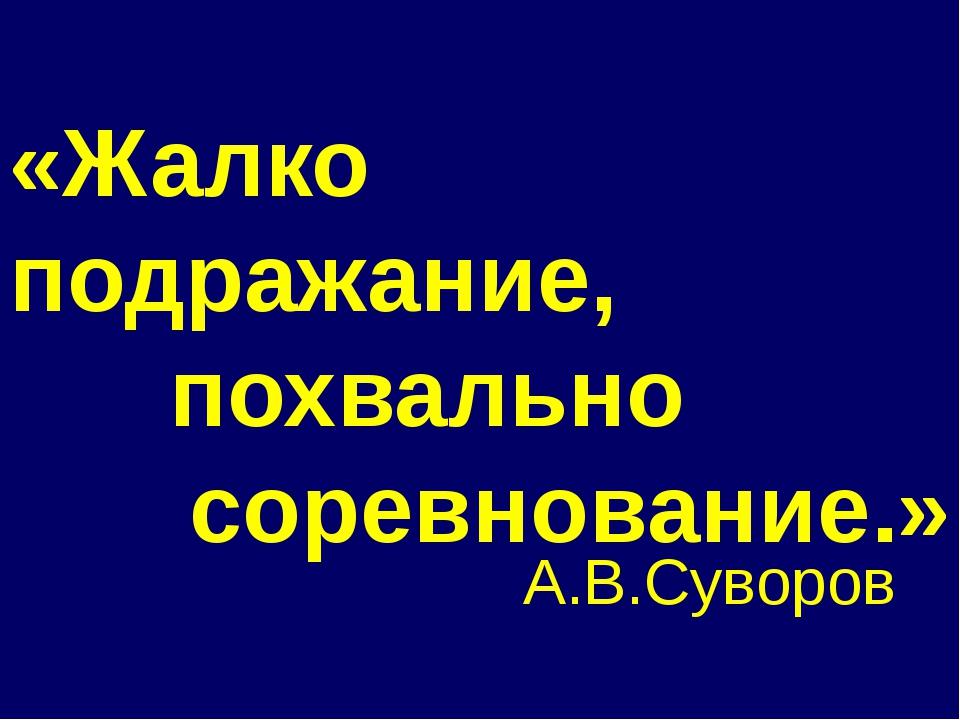«Жалко подражание, похвально соревнование.» А.В.Суворов