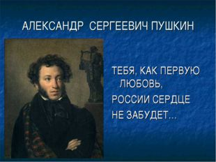 АЛЕКСАНДР СЕРГЕЕВИЧ ПУШКИН ТЕБЯ, КАК ПЕРВУЮ ЛЮБОВЬ, РОССИИ СЕРДЦЕ НЕ ЗАБУДЕТ…