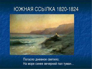 ЮЖНАЯ ССЫЛКА 1820-1824 Погасло дневное светило; На море синее вечерний пал ту