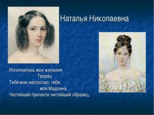 Наталья Николаевна Исполнились мои желания. Творец Тебя мне ниспослал, тебя,