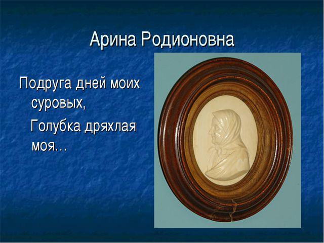 Арина Родионовна Подруга дней моих суровых, Голубка дряхлая моя…