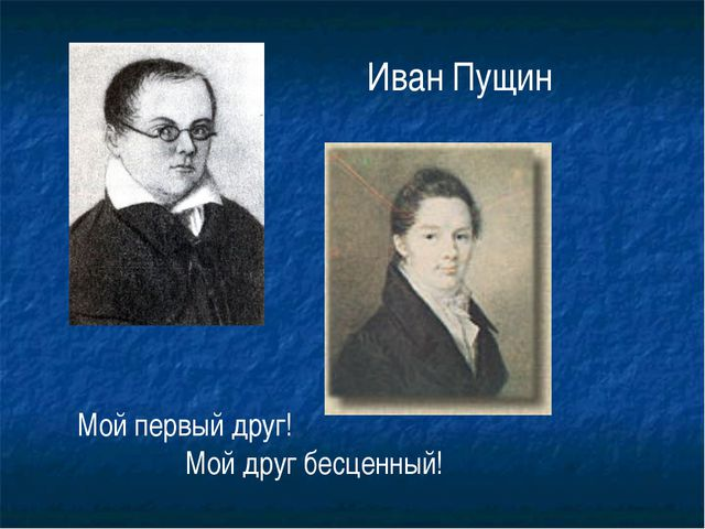 Мой первый друг! Мой друг бесценный! Иван Пущин