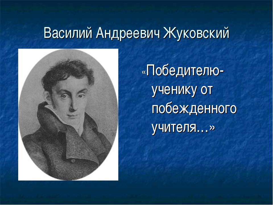 Василий Андреевич Жуковский «Победителю-ученику от побежденного учителя…»