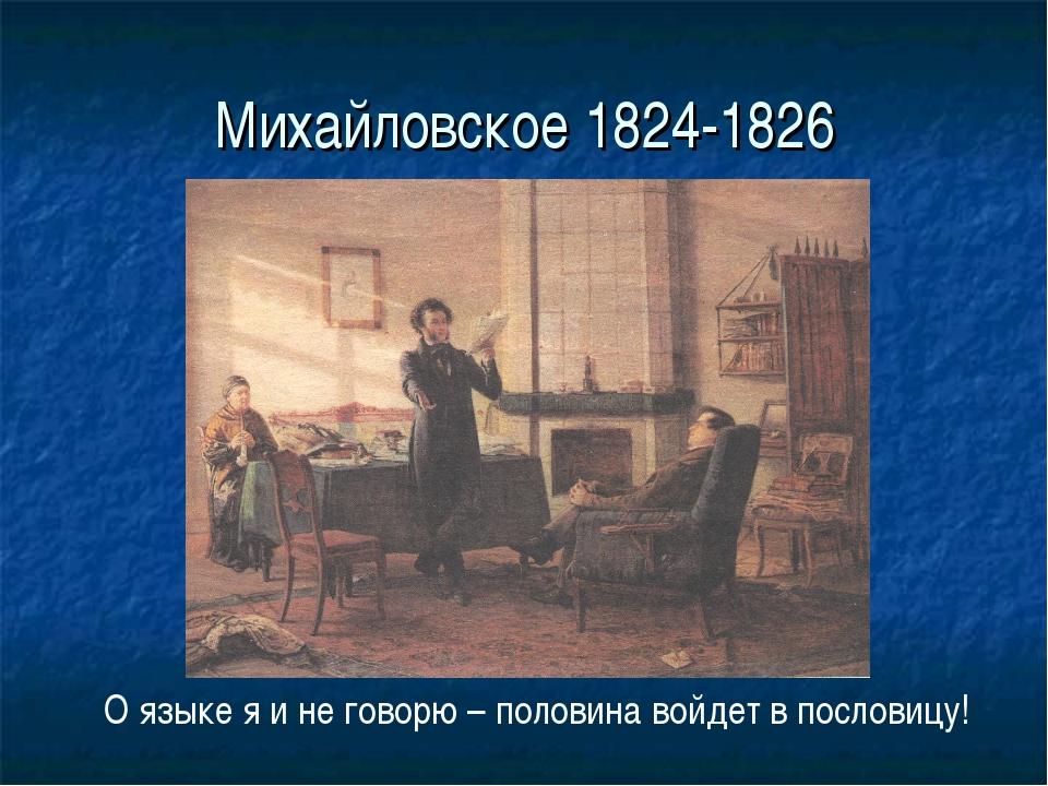 Михайловское 1824-1826 О языке я и не говорю – половина войдет в пословицу!