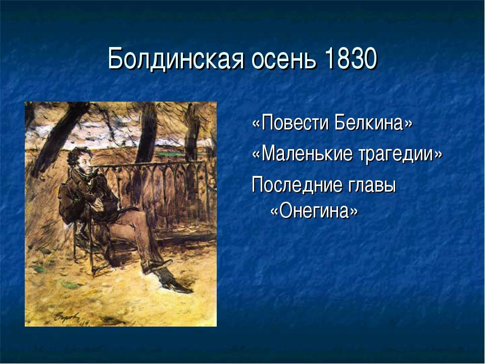 Болдинская осень 1830 «Повести Белкина» «Маленькие трагедии» Последние главы...
