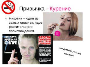 Привычка - Курение Никотин – один из самых опасных ядов растительного происхо