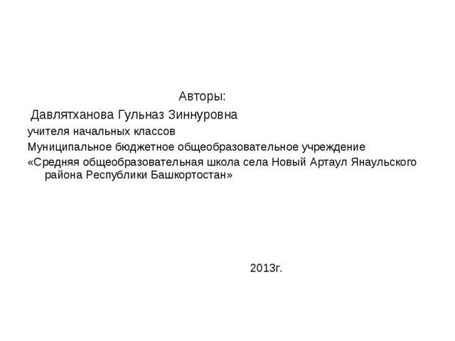Авторы: Давлятханова Гульназ Зиннуровна учителя начальных классов Муниципаль...