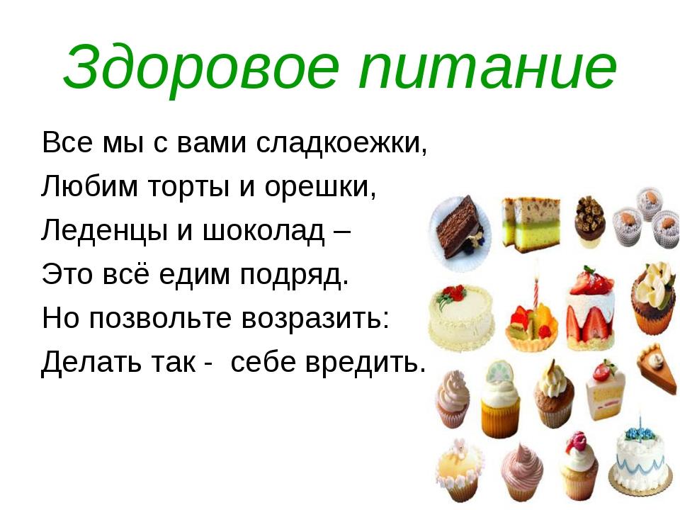 Здоровое питание Все мы с вами сладкоежки, Любим торты и орешки, Леденцы и шо...