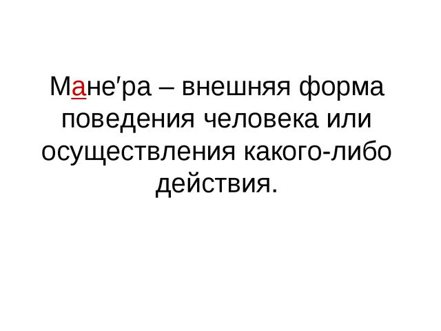 Мане′ра – внешняя форма поведения человека или осуществления какого-либо дейс...