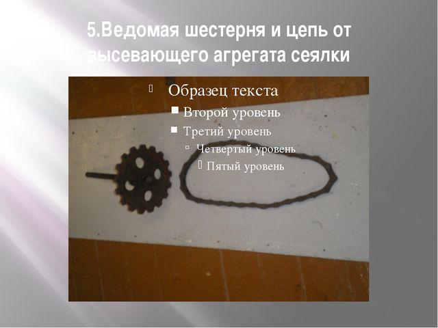 5.Ведомая шестерня и цепь от высевающего агрегата сеялки