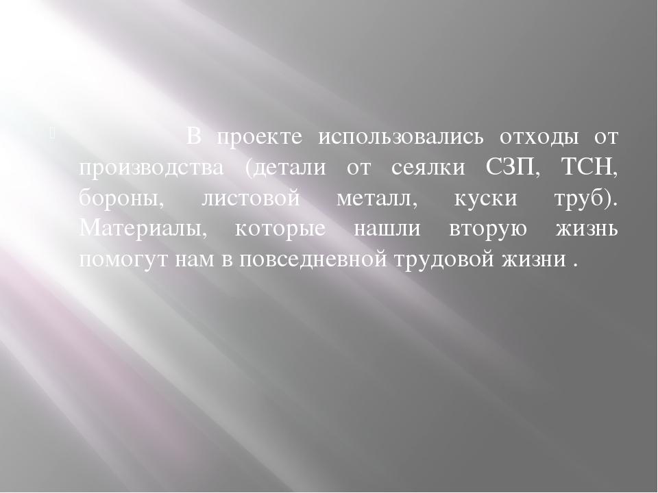 В проекте использовались отходы от производства (детали от сеялки СЗП, ТСН,...
