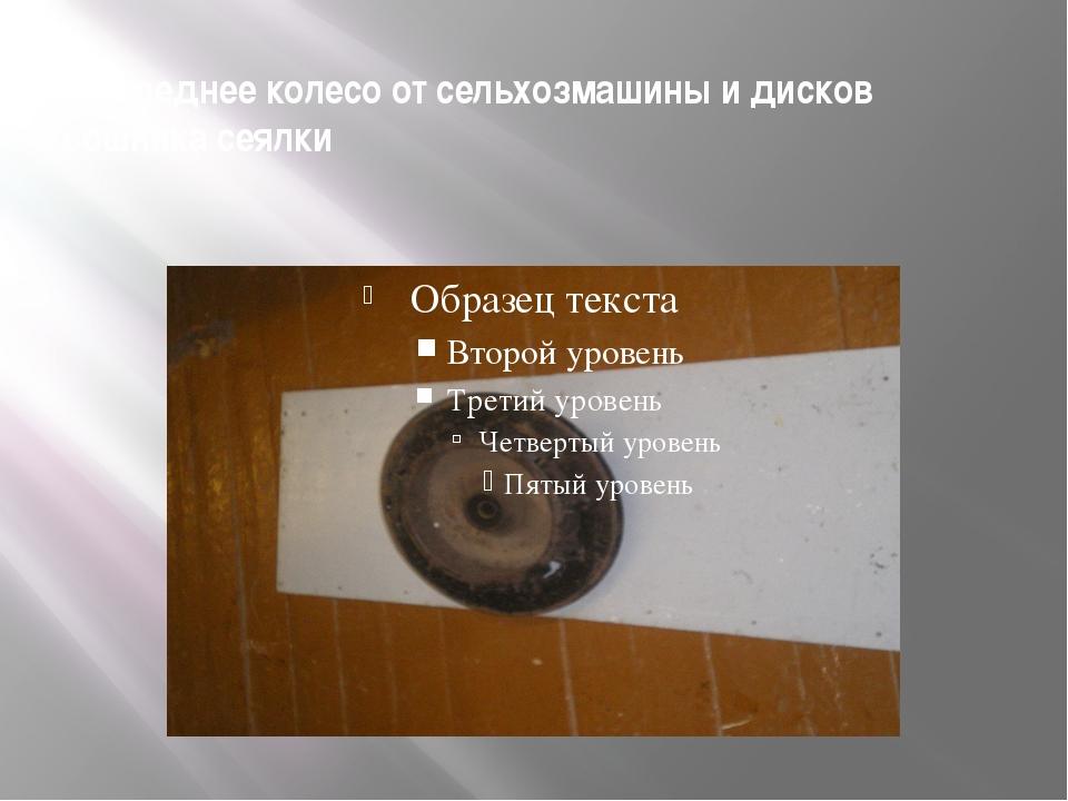 2.Переднее колесо от сельхозмашины и дисков сошника сеялки