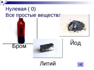 Нулевая ( 0) Все простые вещества Бром Литий Йод