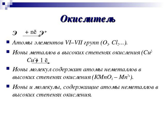 Окислитель ЭЭ n- Атомы элементов VI–VII групп (О2, Сl2…). Ионы металлов в...