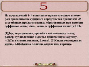 Из предложений 1- 4 выпишите прилагательное, в котором правописание суффикса