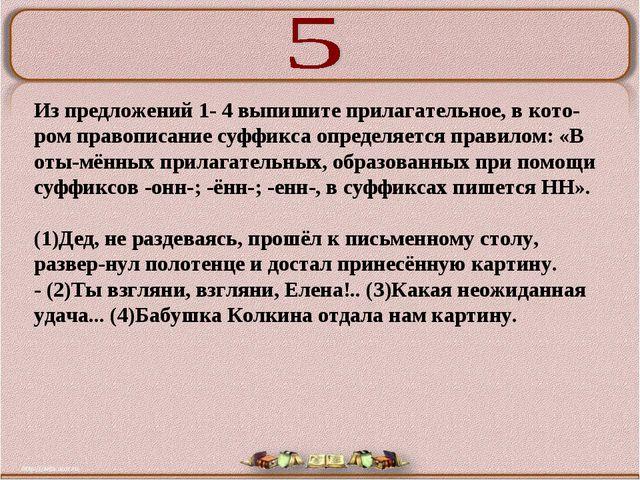 Из предложений 1- 4 выпишите прилагательное, в котором правописание суффикса...