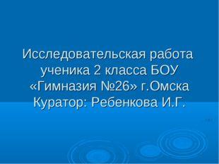Исследовательская работа ученика 2 класса БОУ «Гимназия №26» г.Омска Куратор: