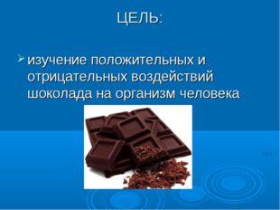 ЦЕЛЬ: изучение положительных и отрицательных воздействий шоколада на организм