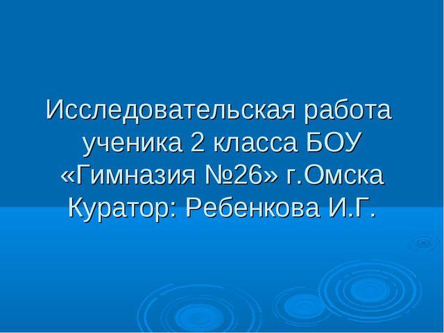 Исследовательская работа ученика 2 класса БОУ «Гимназия №26» г.Омска Куратор:...