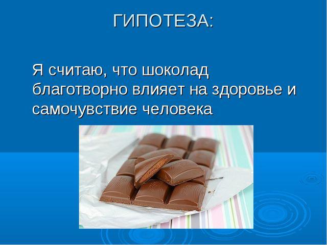 ГИПОТЕЗА:  Я считаю, что шоколад благотворно влияет на здоровье и самочувст...