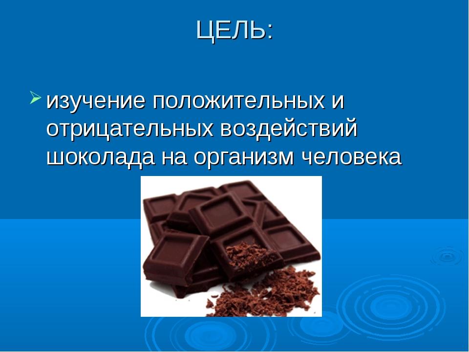 ЦЕЛЬ: изучение положительных и отрицательных воздействий шоколада на организм...