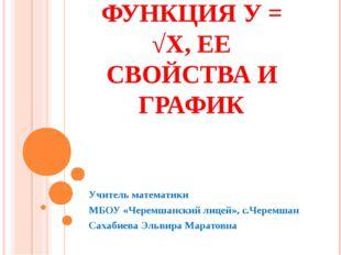 ФУНКЦИЯ У = √Х, ЕЕ СВОЙСТВА И ГРАФИК Учитель математики МБОУ «Черемшанский ли