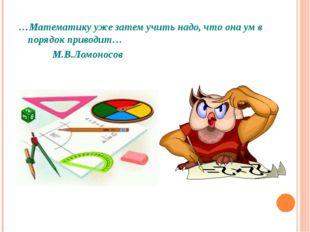 …Математику уже затем учить надо, что она ум в порядок приводит… М.В.Ломоносов