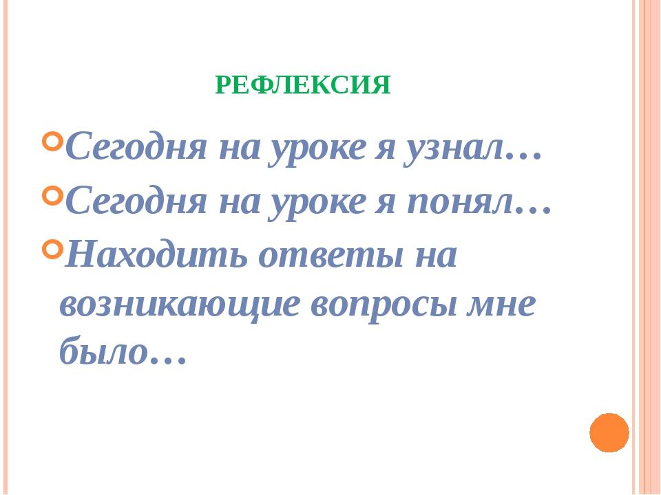 РЕФЛЕКСИЯ Сегодня на уроке я узнал… Сегодня на уроке я понял… Находить ответы...