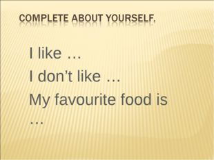 I like … I don't like … My favourite food is …