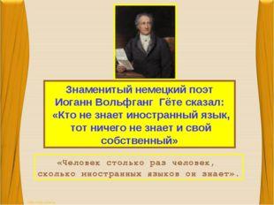 Знаменитый немецкий поэт Иоганн Вольфганг Гёте сказал: «Кто не знает иностран