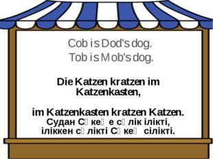 Cob is Dod's dog. Tob is Mob's dog. Die Katzen kratzen im Katzenkasten,  im