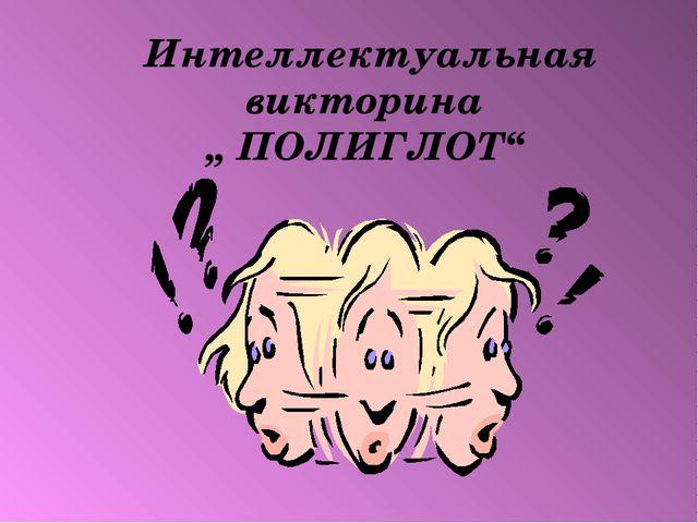 """Интеллектуальная викторина """" ПОЛИГЛОТ"""" «ПОЛИГЛОТ»"""