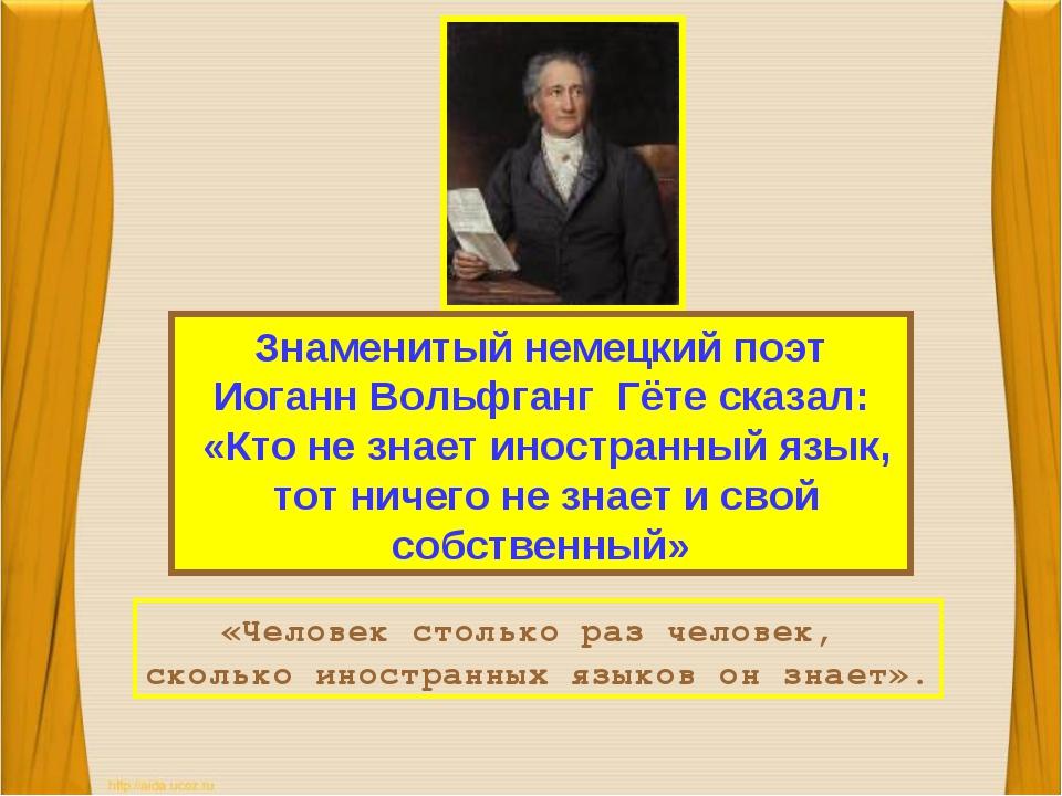 Знаменитый немецкий поэт Иоганн Вольфганг Гёте сказал: «Кто не знает иностран...
