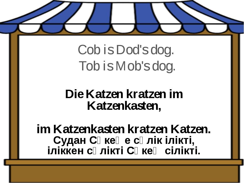 Cob is Dod's dog. Tob is Mob's dog. Die Katzen kratzen im Katzenkasten,  im...