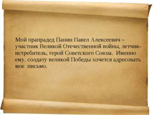 Мой прапрадед Панин Павел Алексеевич – участник Великой Отечественной войны,