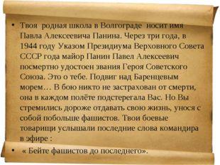 Твоя родная школа в Волгограде носит имя Павла Алексеевича Панина. Через три