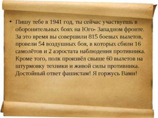 Пишу тебе в 1941 год, ты сейчас участвуешь в оборонительных боях на Юго- Запа