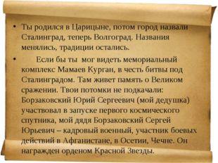 Ты родился в Царицыне, потом город назвали Сталинград, теперь Волгоград. Назв