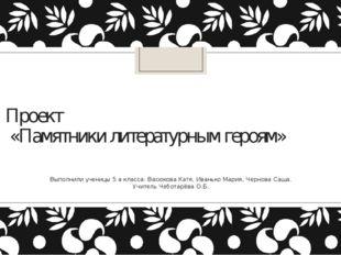 Проект «Памятники литературным героям» Выполнили ученицы 5 а класса: Васюкова