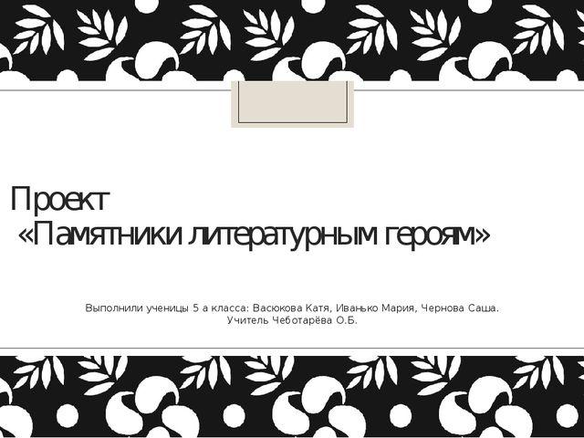 Проект «Памятники литературным героям» Выполнили ученицы 5 а класса: Васюкова...