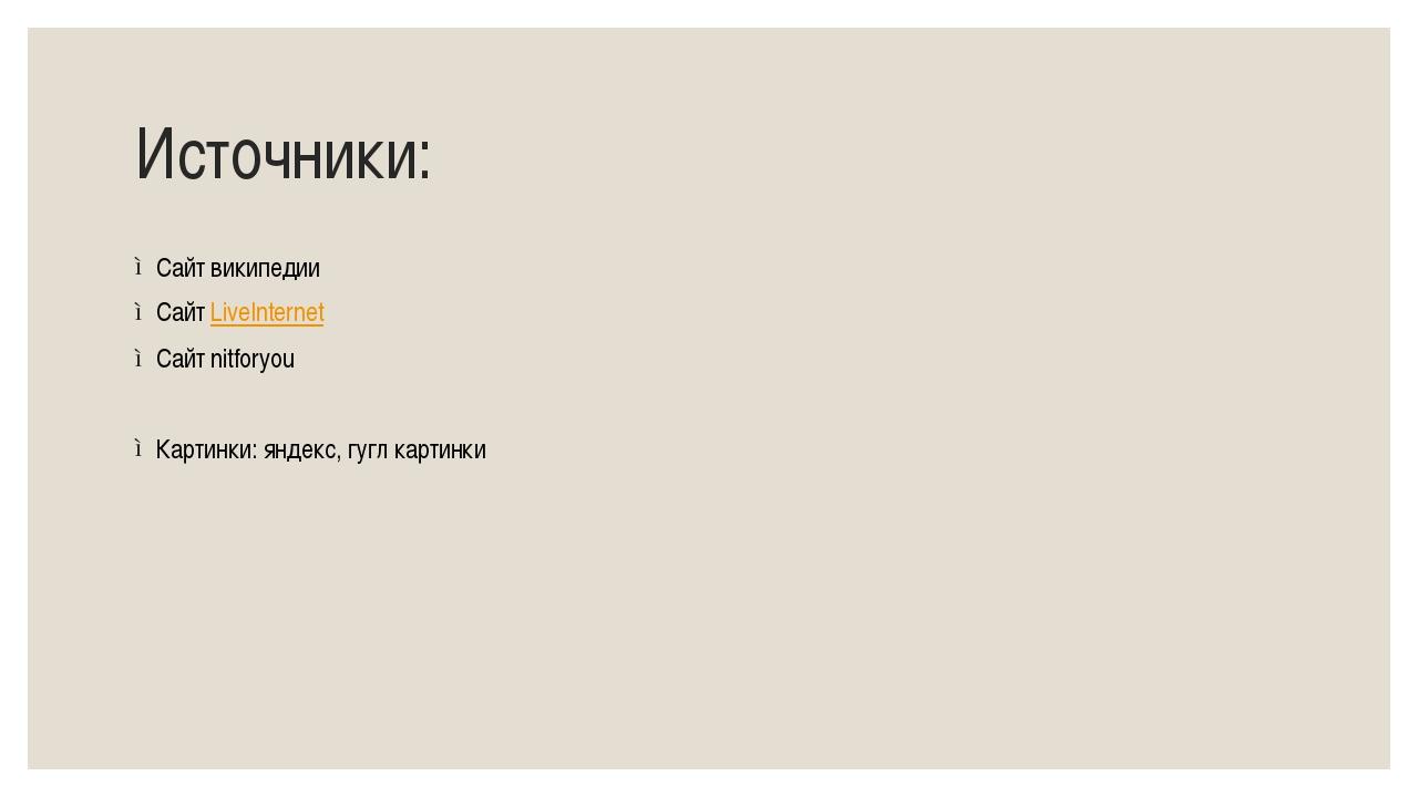 Источники: Сайт википедии Сайт LiveInternet Сайт nitforyou Картинки: яндекс,...