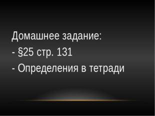 Домашнее задание: - §25 стр. 131 - Определения в тетради